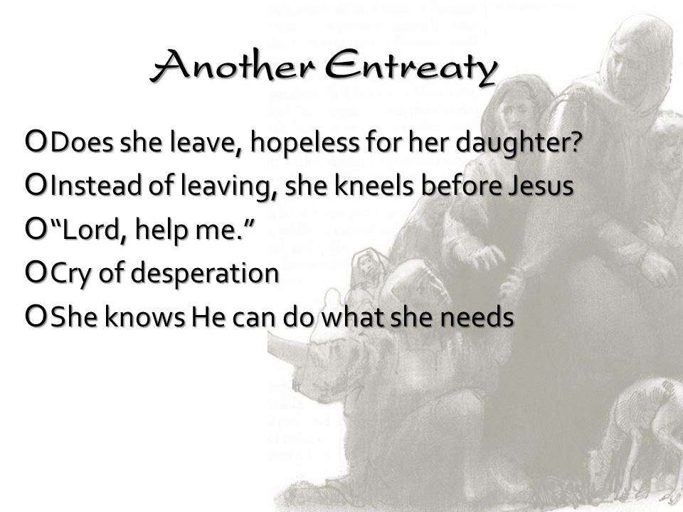 Another Entreaty Does she leave, hopeless for her daughter