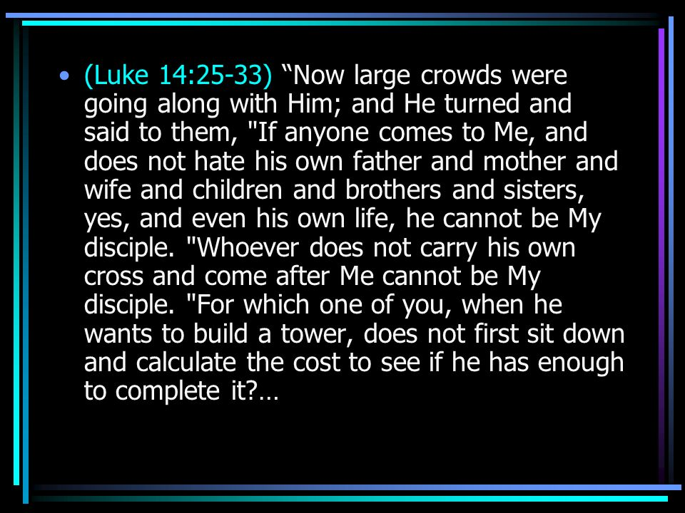 (Luke 14:25-33) Now large crowds were going along with Him; and He turned and said to them, If anyone comes to Me, and does not hate his own father and mother and wife and children and brothers and sisters, yes, and even his own life, he cannot be My disciple.
