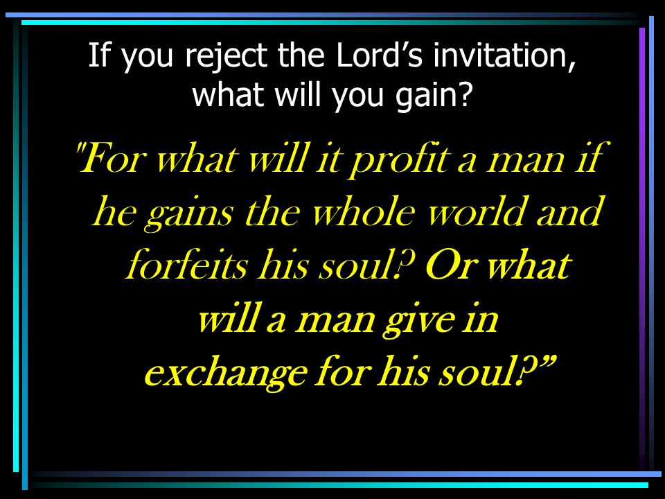 If you reject the Lord's invitation, what will you gain