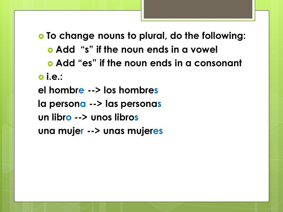 To change nouns to plural, do the following: