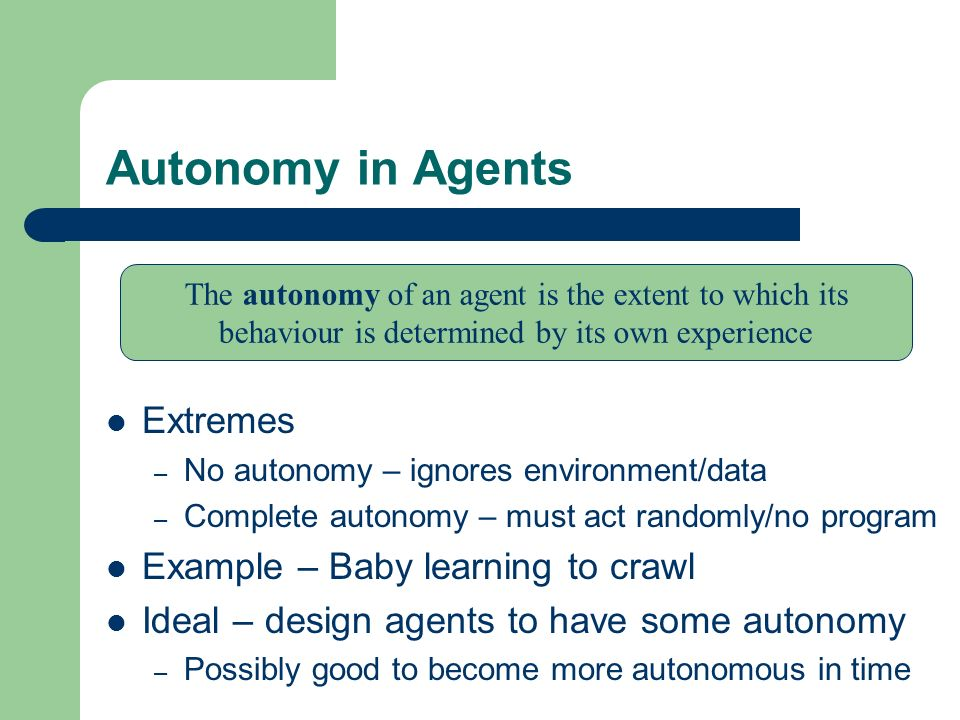 Autonomy in Agents Extremes Example – Baby learning to crawl
