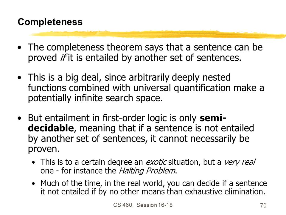 Completeness The completeness theorem says that a sentence can be proved if it is entailed by another set of sentences.