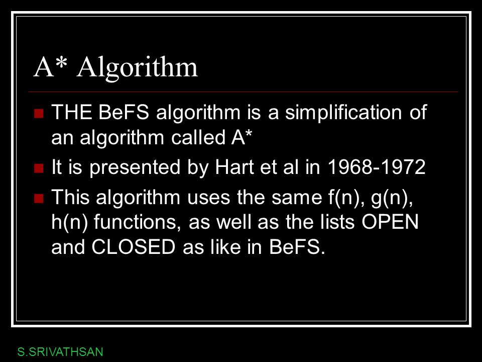 A* Algorithm THE BeFS algorithm is a simplification of an algorithm called A* It is presented by Hart et al in 1968-1972.