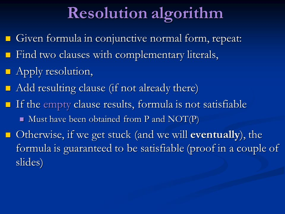 Resolution algorithm Given formula in conjunctive normal form, repeat: