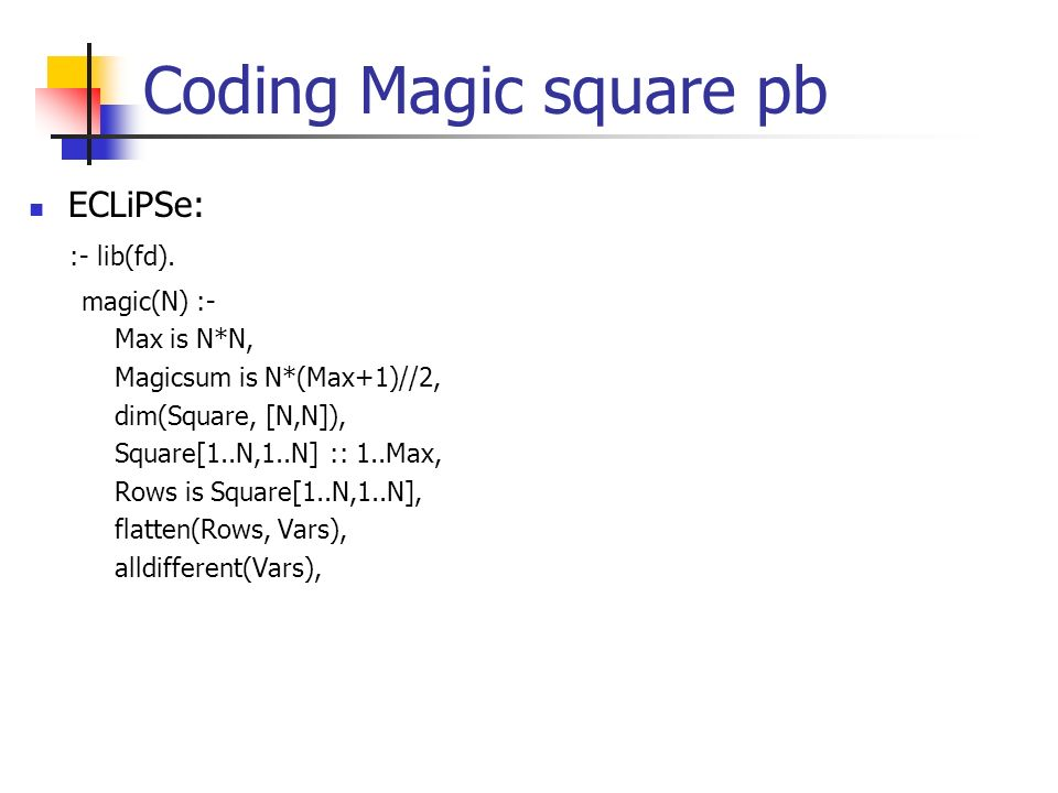 Coding Magic square pb ECLiPSe: :- lib(fd). magic(N) :- Max is N*N,