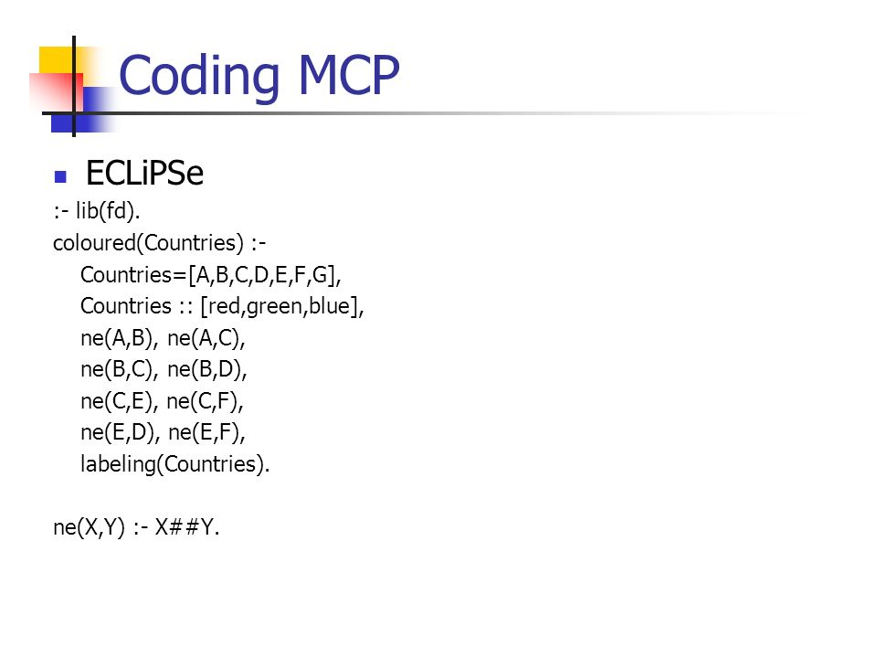 Coding MCP ECLiPSe :- lib(fd). coloured(Countries) :-