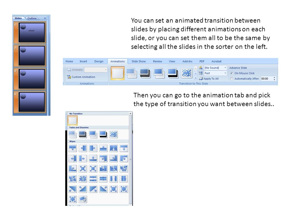 You can set an animated transition between slides by placing different animations on each slide, or you can set them all to be the same by selecting all the slides in the sorter on the left.