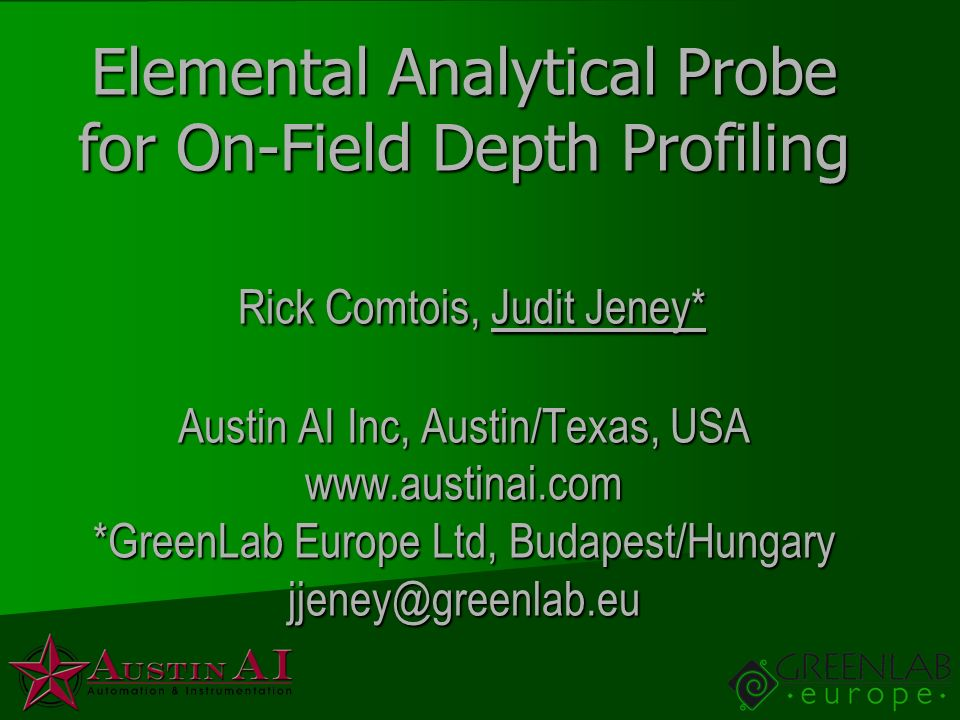 Elemental Analytical Probe for On-Field Depth Profiling Rick Comtois, Judit Jeney* Austin AI Inc, Austin/Texas, USA   *GreenLab Europe Ltd, Budapest/Hungary