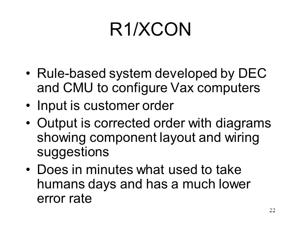 R1/XCON Rule-based system developed by DEC and CMU to configure Vax computers. Input is customer order.