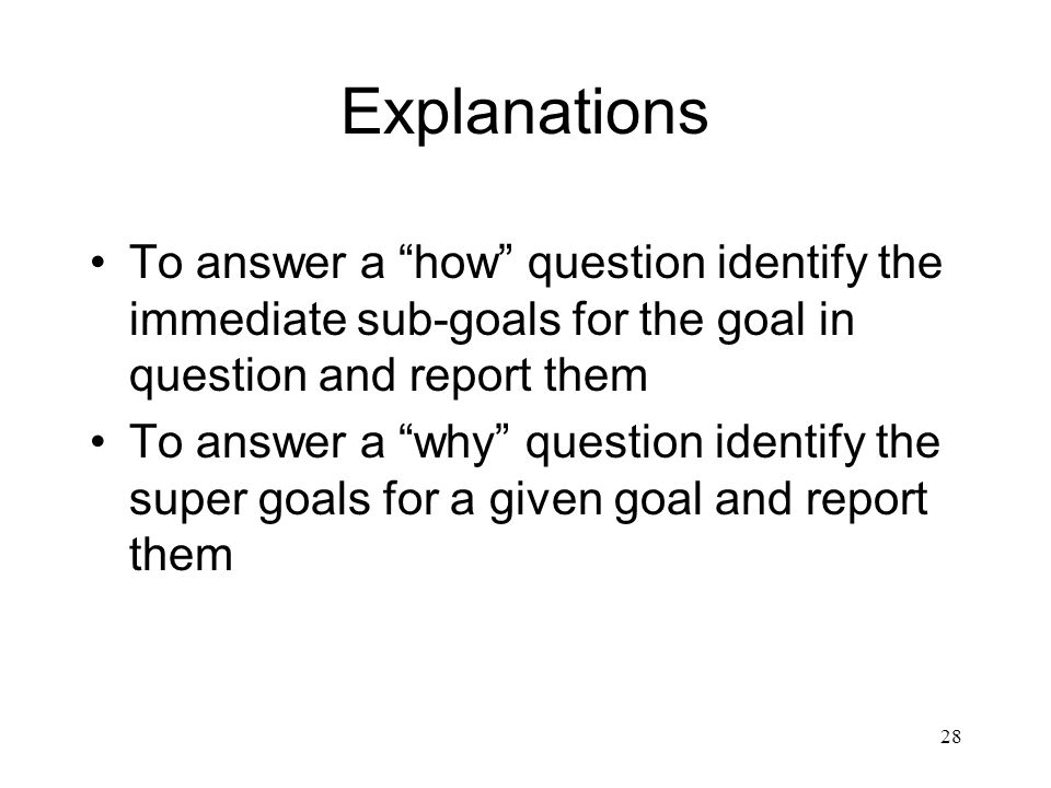 Explanations To answer a how question identify the immediate sub-goals for the goal in question and report them.