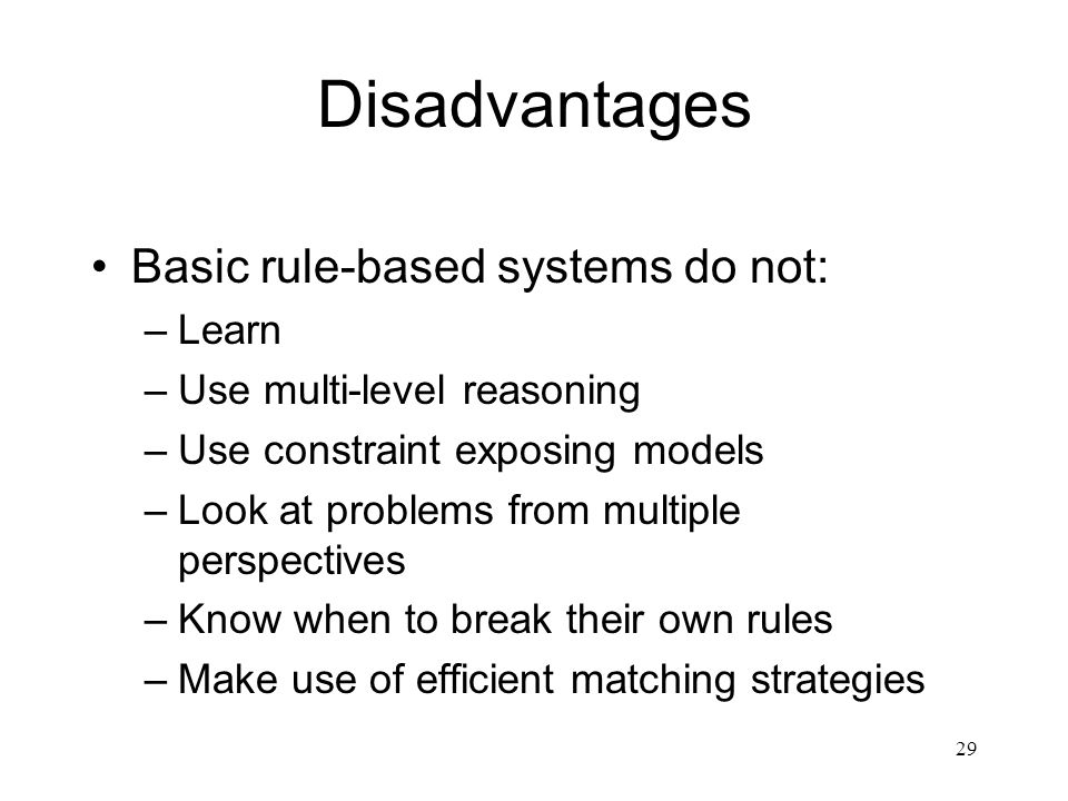 Disadvantages Basic rule-based systems do not: Learn