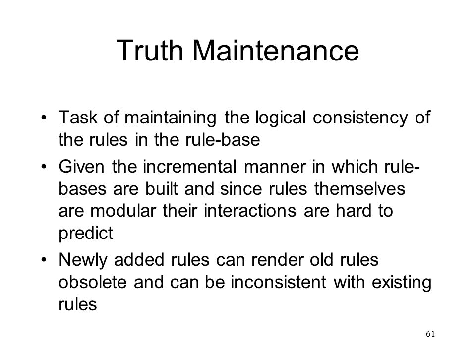 Truth Maintenance Task of maintaining the logical consistency of the rules in the rule-base.