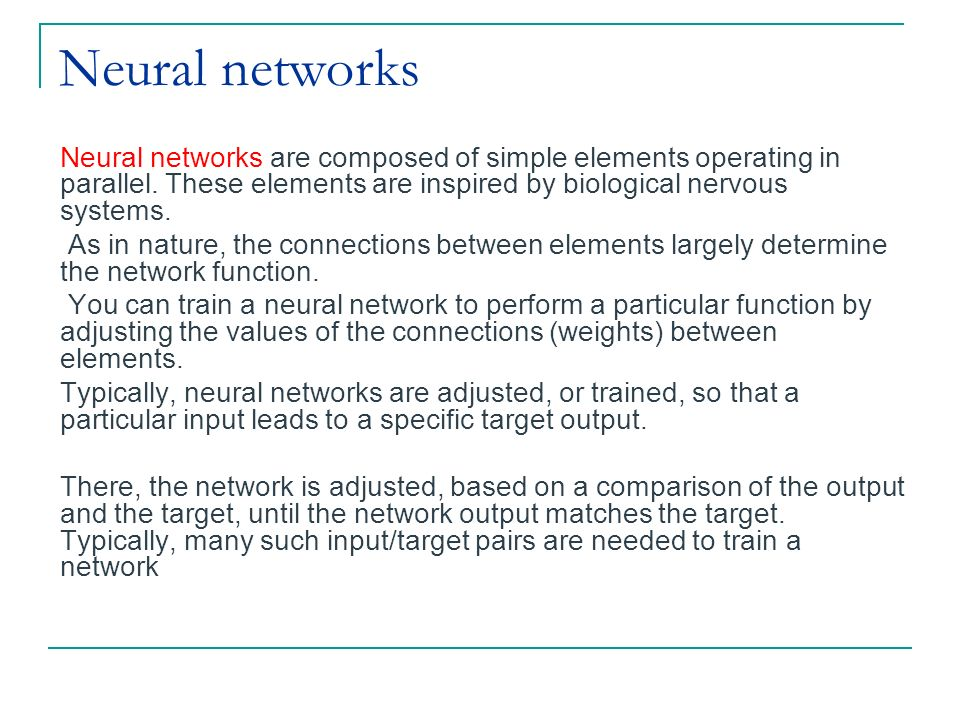 Neural networks Neural networks are composed of simple elements operating in parallel. These elements are inspired by biological nervous systems.