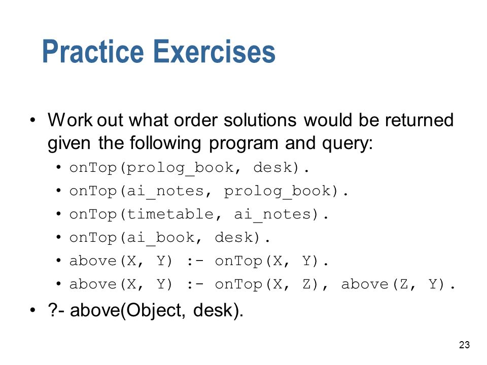 Practice Exercises Work out what order solutions would be returned given the following program and query: