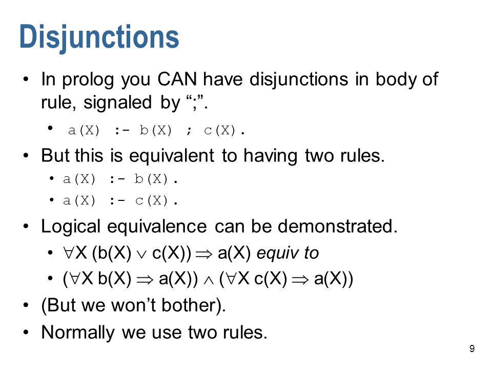 Disjunctions In prolog you CAN have disjunctions in body of rule, signaled by ; . a(X) :- b(X) ; c(X).