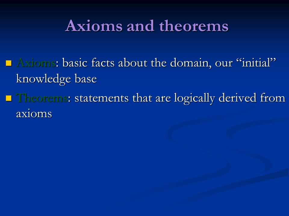 Axioms and theorems Axioms: basic facts about the domain, our initial knowledge base.