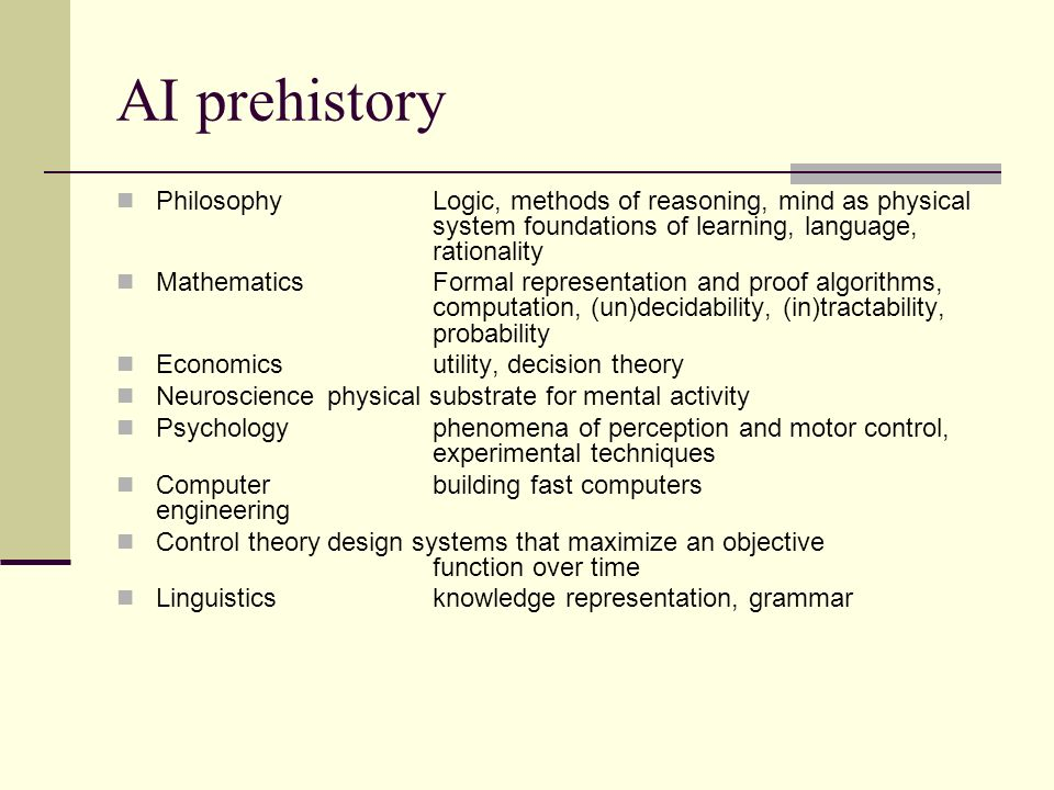 AI prehistory Philosophy Logic, methods of reasoning, mind as physical system foundations of learning, language, rationality.
