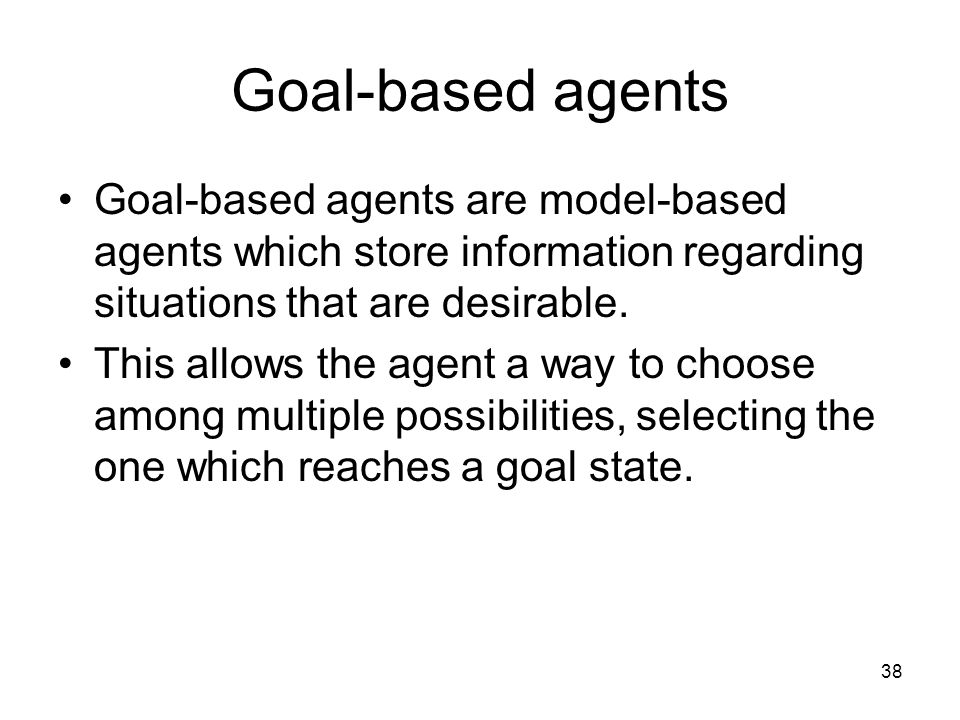 Goal-based agents Goal-based agents are model-based agents which store information regarding situations that are desirable.