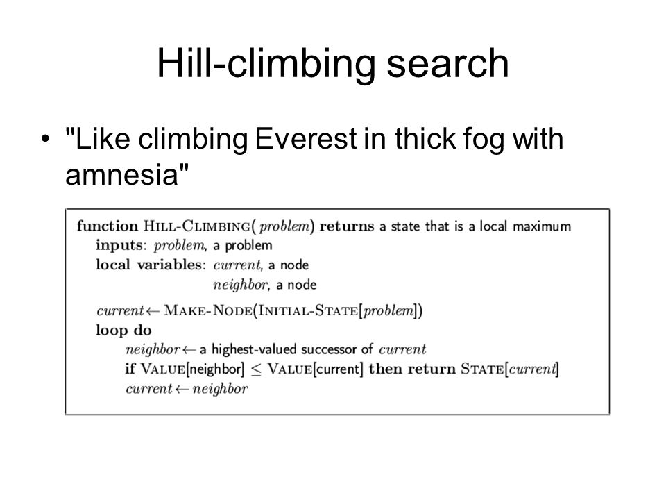 Hill-climbing search Like climbing Everest in thick fog with amnesia