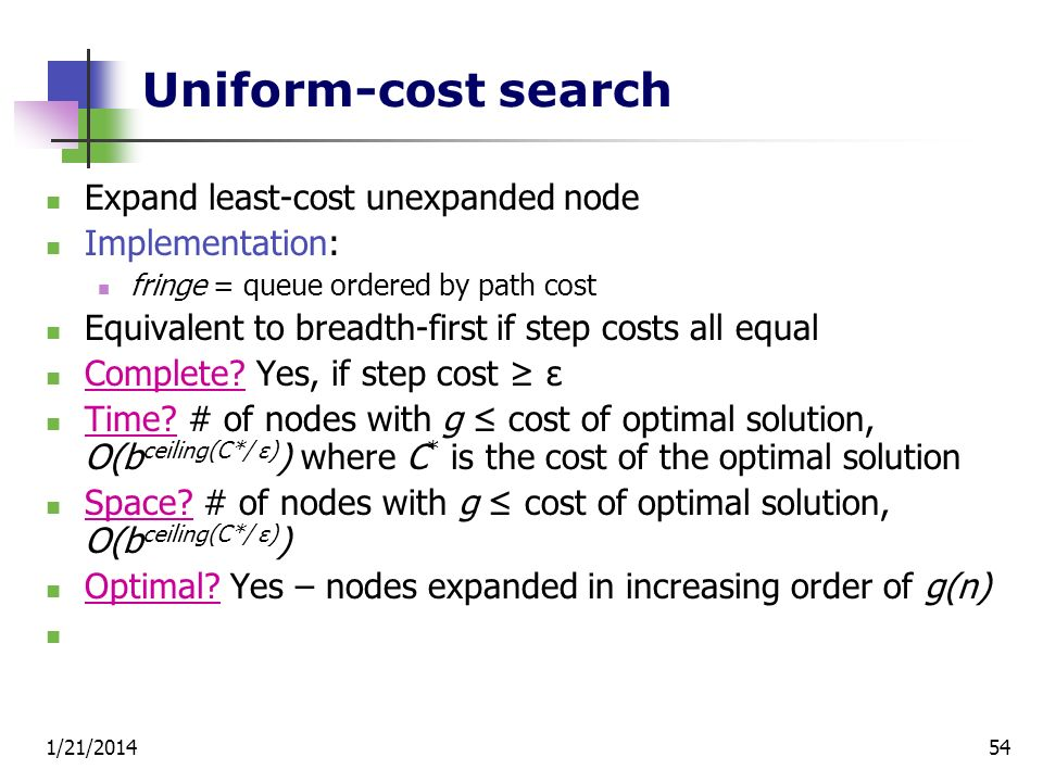 Uniform-cost search Expand least-cost unexpanded node Implementation: