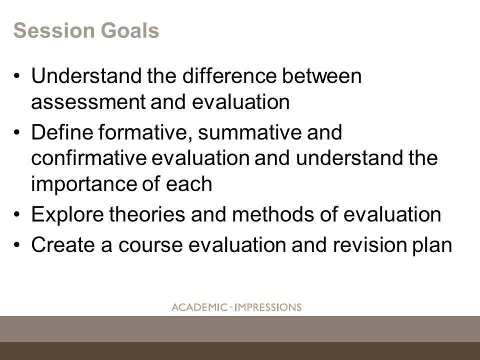 Session Goals Understand the difference between assessment and evaluation.