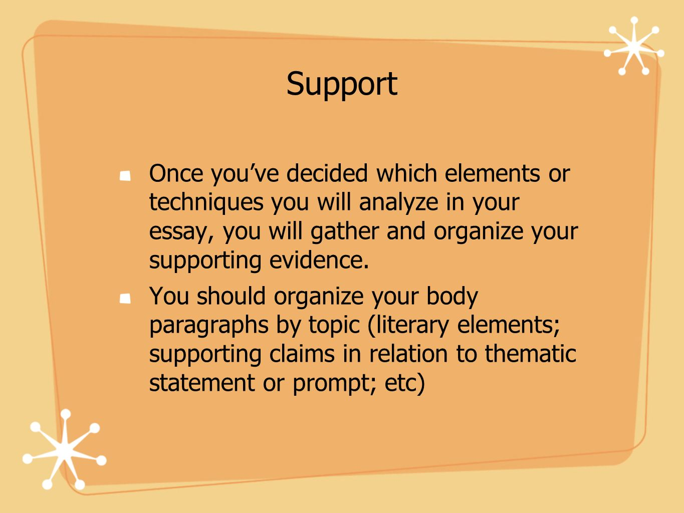 Support Once you've decided which elements or techniques you will analyze in your essay, you will gather and organize your supporting evidence.