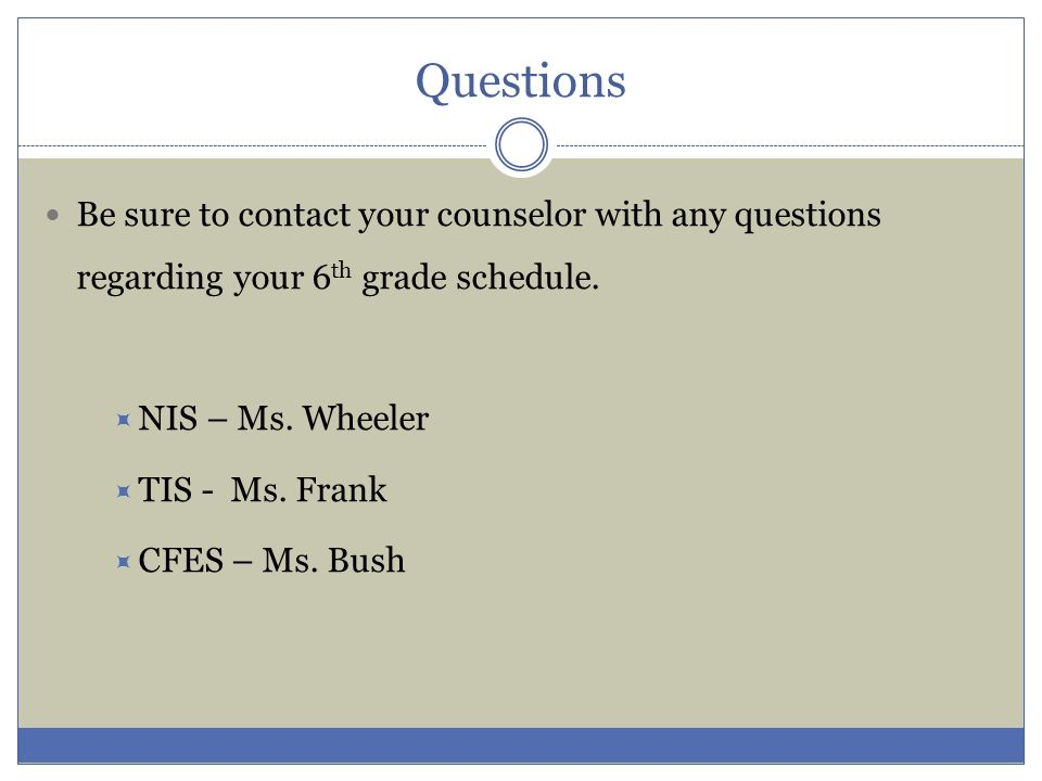 Questions Be sure to contact your counselor with any questions regarding your 6th grade schedule. NIS – Ms. Wheeler.
