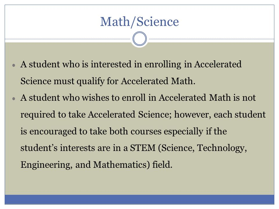 Math/Science A student who is interested in enrolling in Accelerated Science must qualify for Accelerated Math.