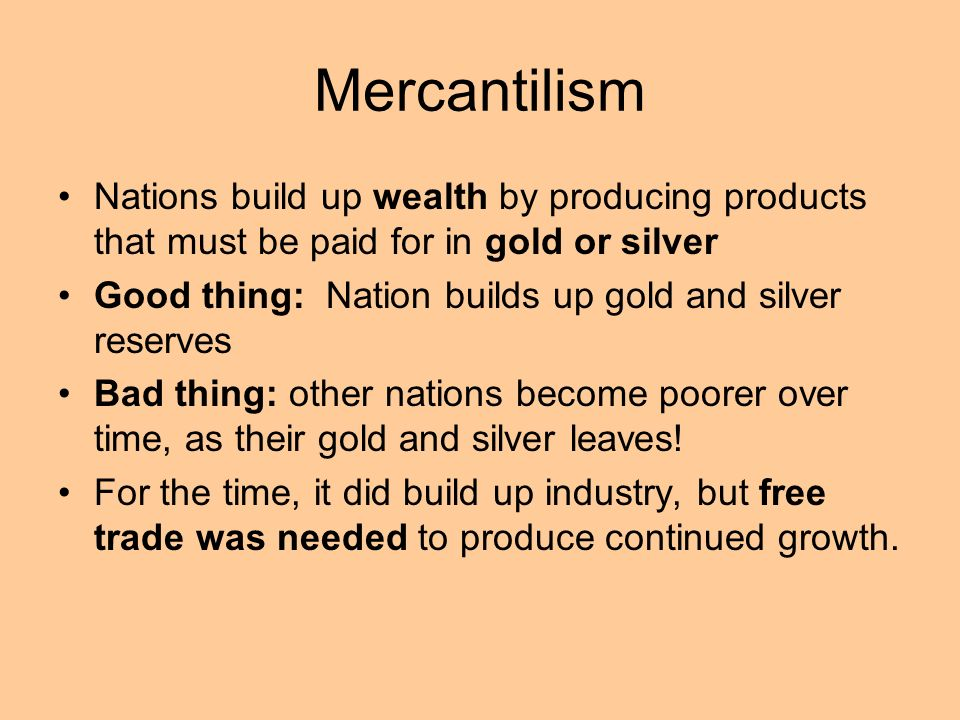Mercantilism Nations build up wealth by producing products that must be paid for in gold or silver.