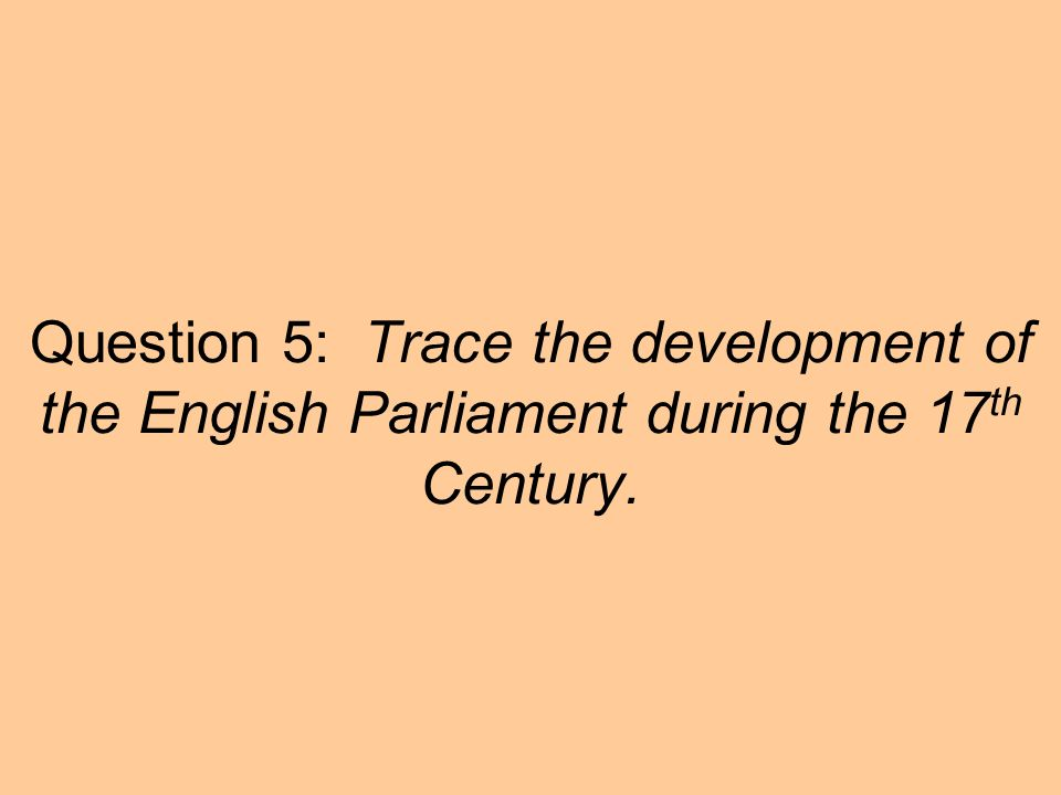 Question 5: Trace the development of the English Parliament during the 17th Century.