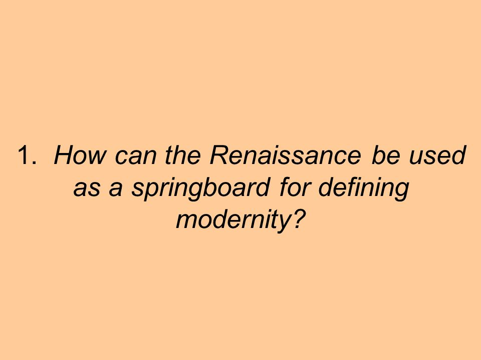 1. How can the Renaissance be used as a springboard for defining modernity