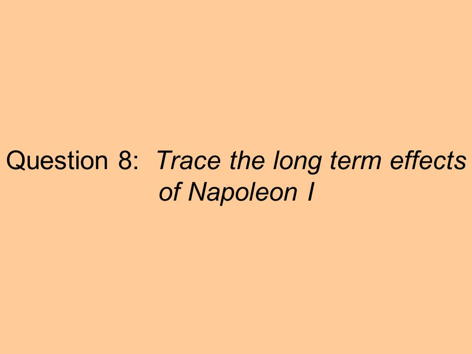 Question 8: Trace the long term effects of Napoleon I