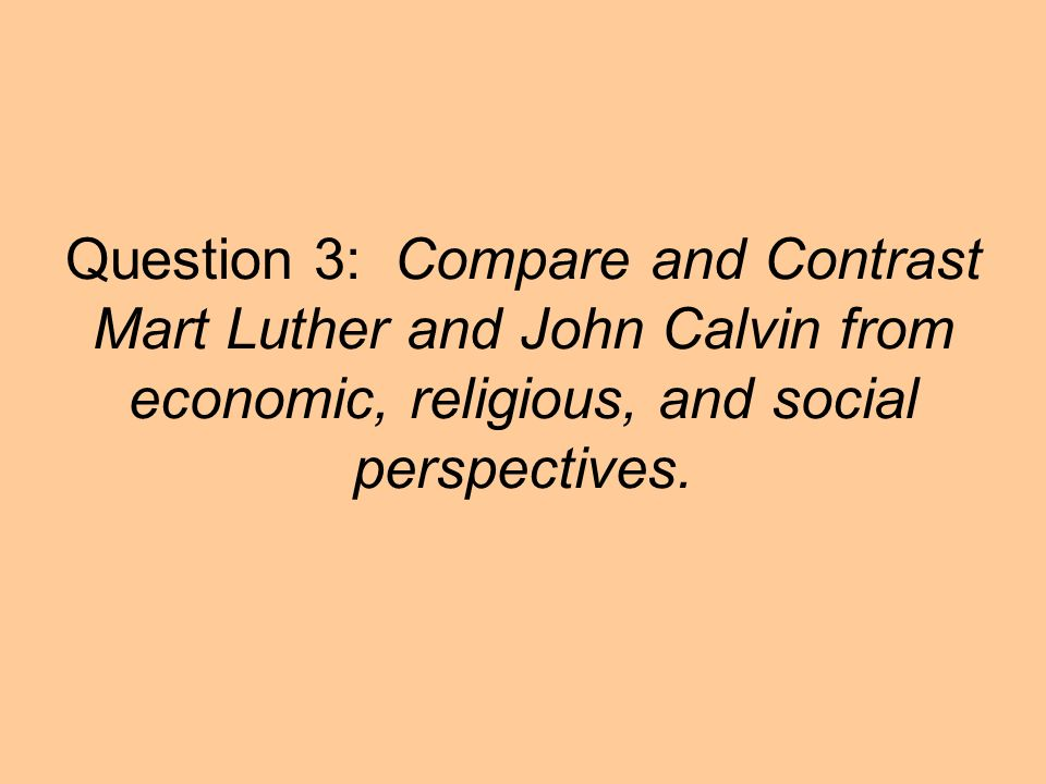 Question 3: Compare and Contrast Mart Luther and John Calvin from economic, religious, and social perspectives.