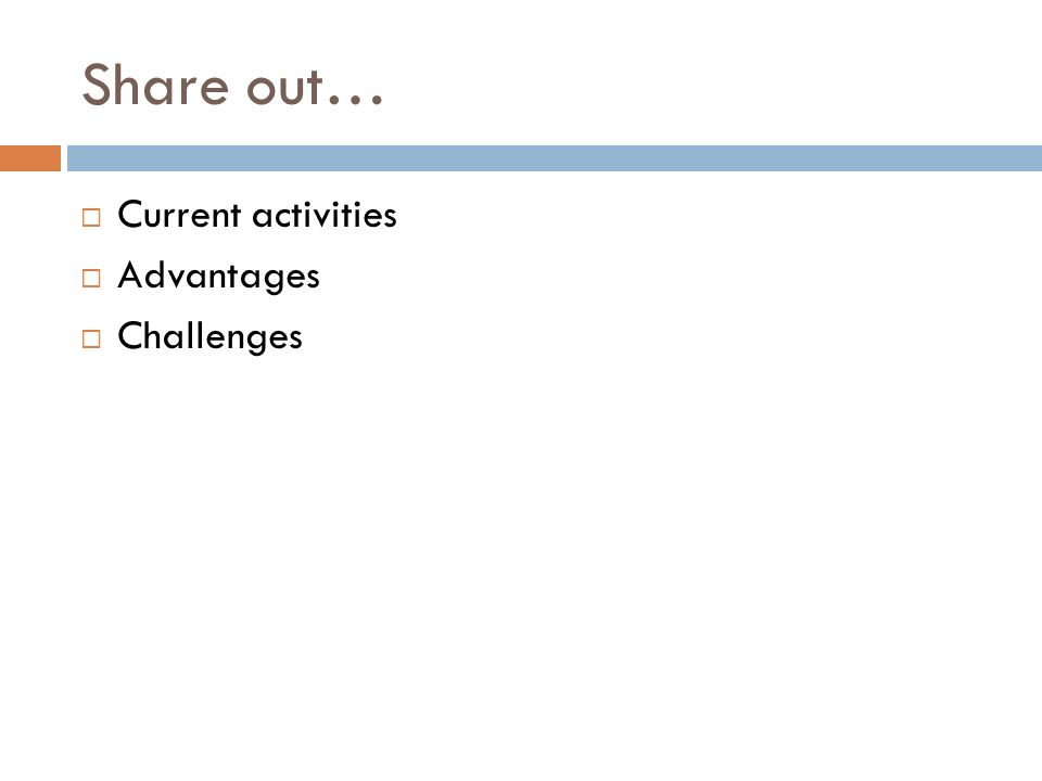 Share out… Current activities Advantages Challenges