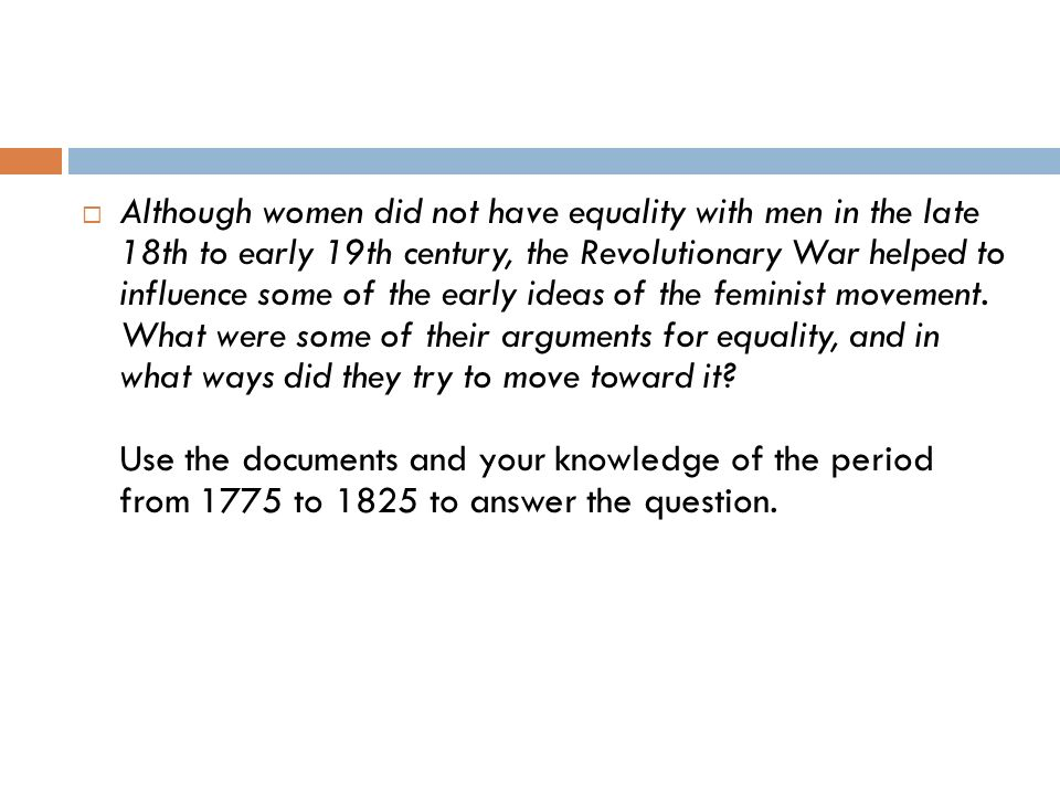 Although women did not have equality with men in the late 18th to early 19th century, the Revolutionary War helped to influence some of the early ideas of the feminist movement. What were some of their arguments for equality, and in what ways did they try to move toward it Use the documents and your knowledge of the period from 1775 to 1825 to answer the question.