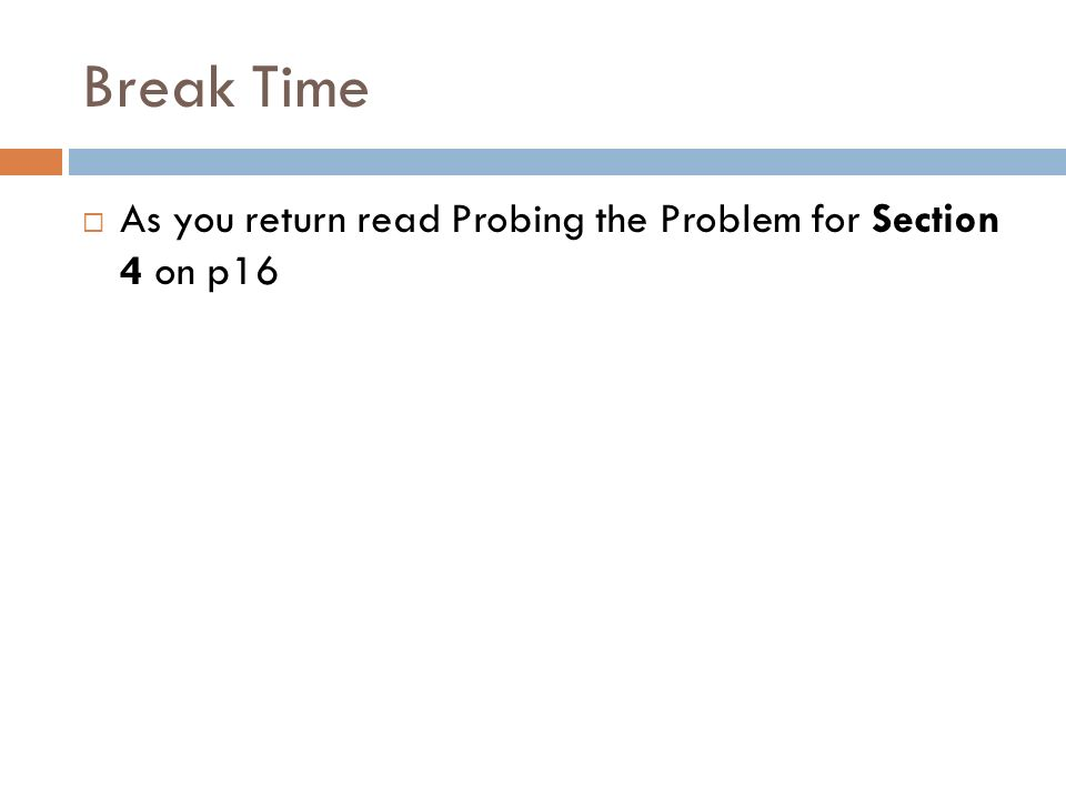 Break Time As you return read Probing the Problem for Section 4 on p16