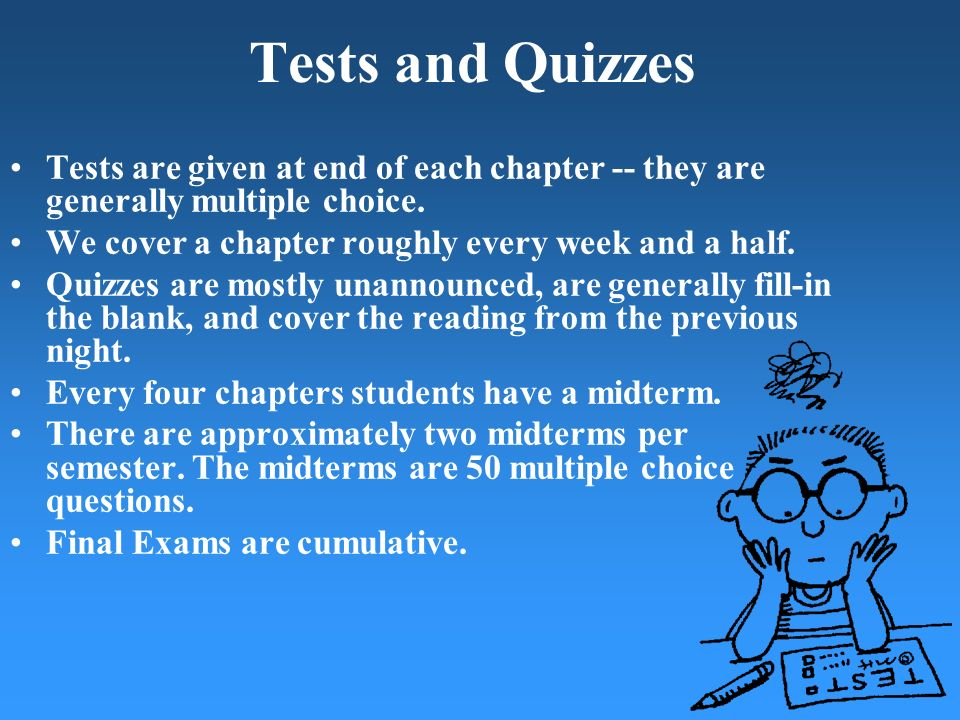 Tests and Quizzes Tests are given at end of each chapter -- they are generally multiple choice. We cover a chapter roughly every week and a half.