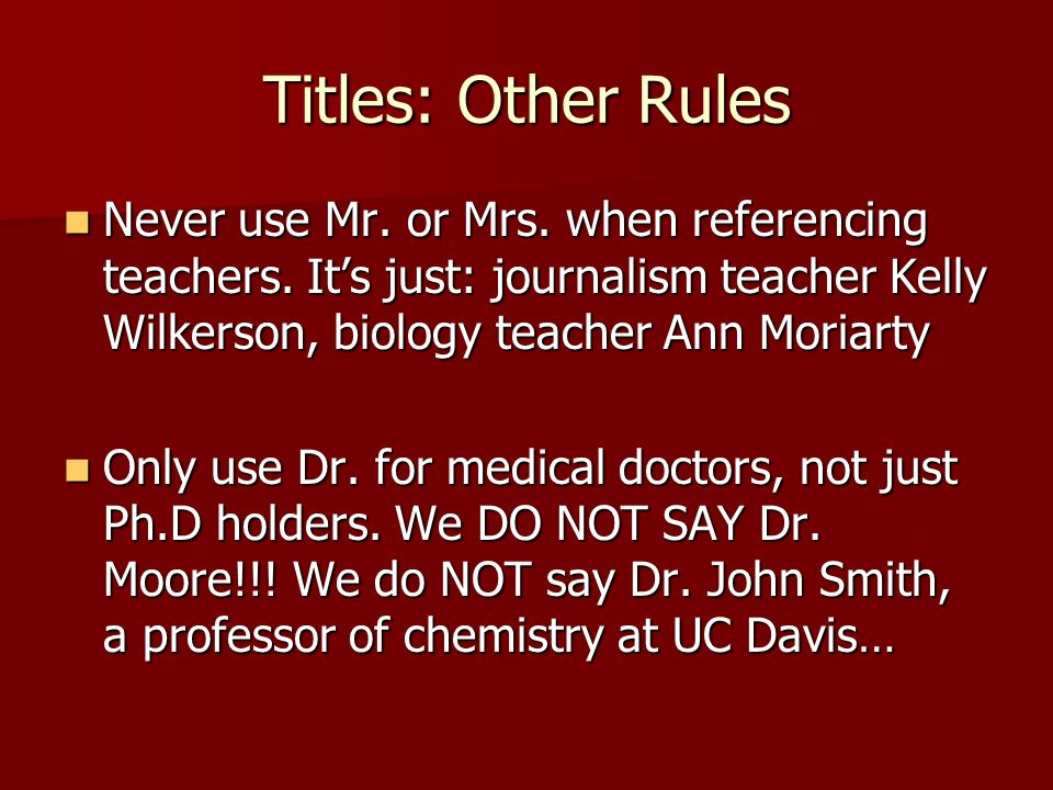 Titles: Other Rules Never use Mr. or Mrs. when referencing teachers. It's just: journalism teacher Kelly Wilkerson, biology teacher Ann Moriarty.