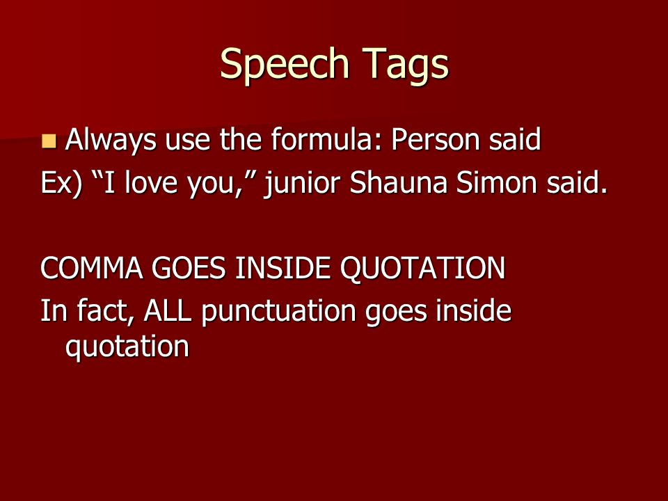 Speech Tags Always use the formula: Person said