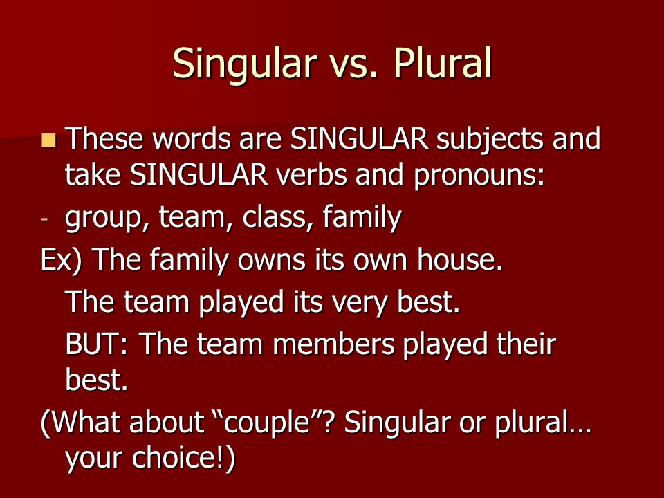 Singular vs. Plural These words are SINGULAR subjects and take SINGULAR verbs and pronouns: group, team, class, family.