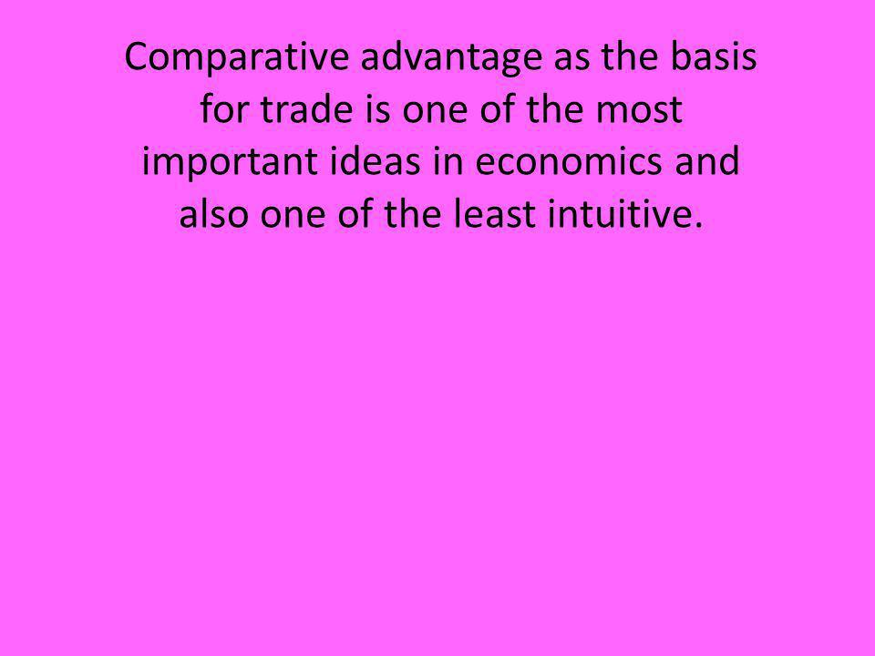 Comparative advantage as the basis for trade is one of the most important ideas in economics and also one of the least intuitive.