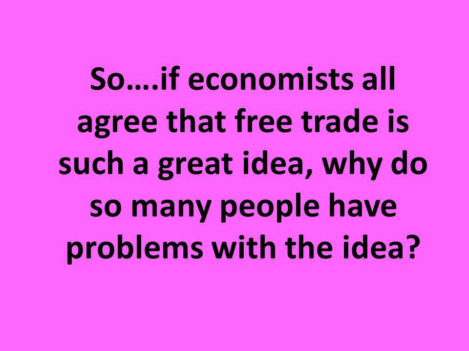 So….if economists all agree that free trade is such a great idea, why do so many people have problems with the idea