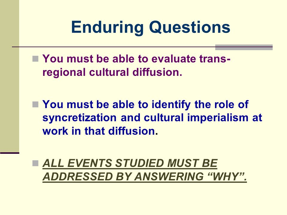 Enduring Questions You must be able to evaluate trans-regional cultural diffusion.