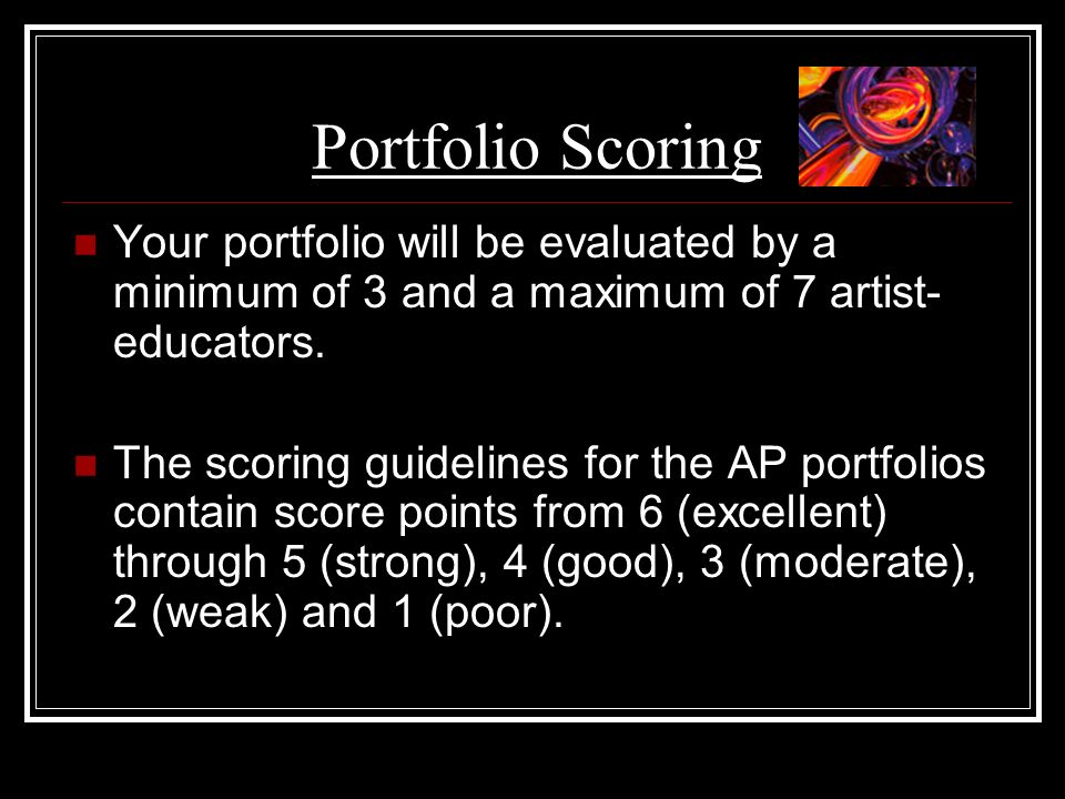 Portfolio Scoring Your portfolio will be evaluated by a minimum of 3 and a maximum of 7 artist-educators.