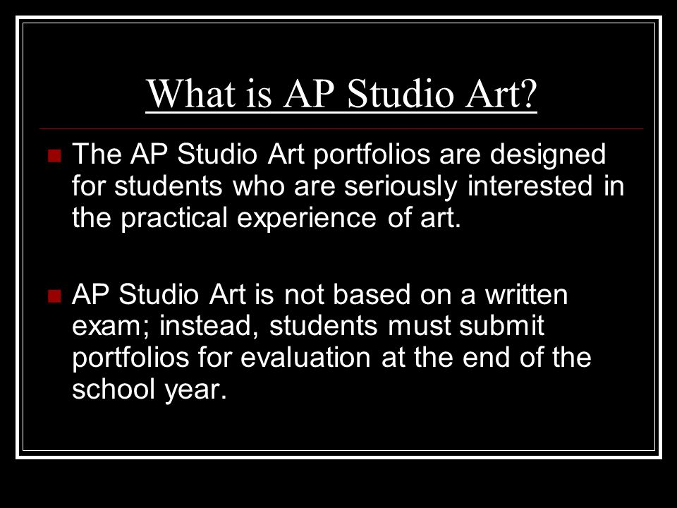 What is AP Studio Art The AP Studio Art portfolios are designed for students who are seriously interested in the practical experience of art.