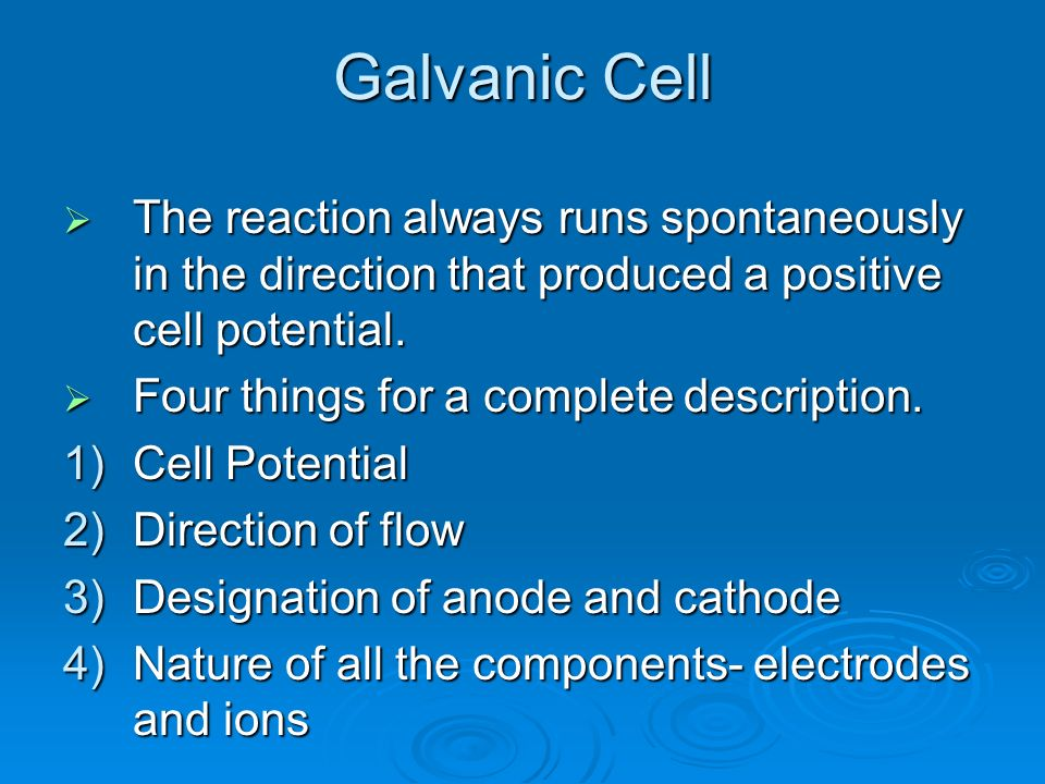 Galvanic Cell The reaction always runs spontaneously in the direction that produced a positive cell potential.