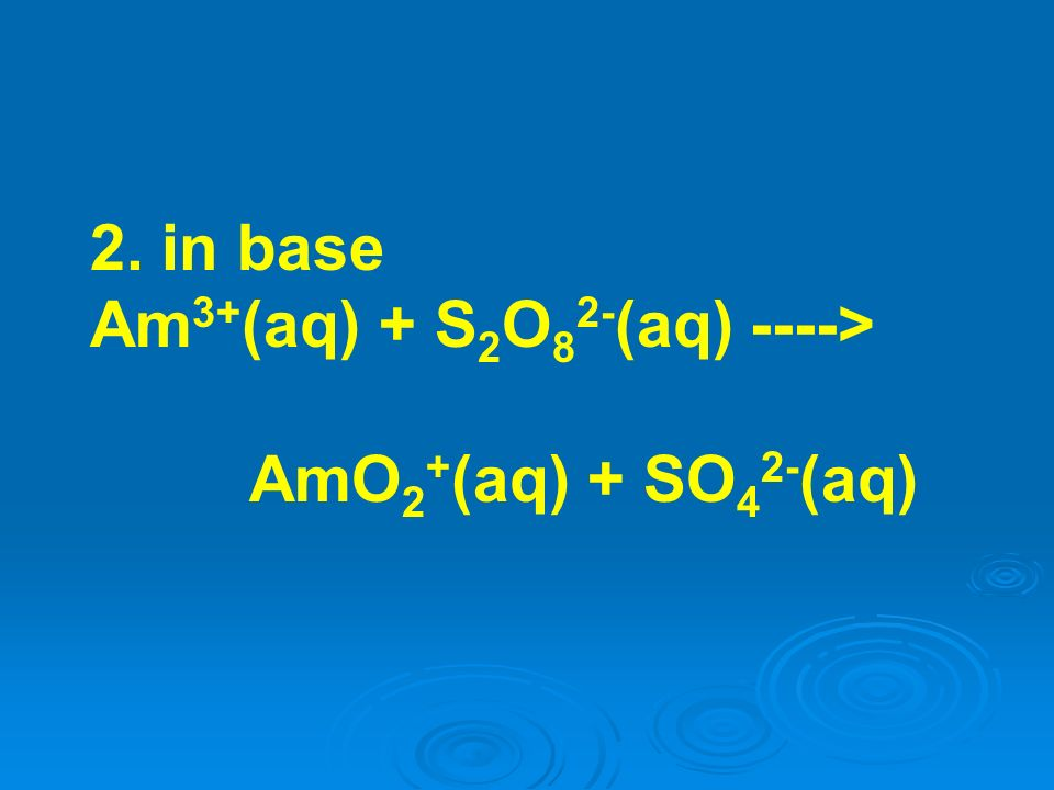 2. in base Am3+(aq) + S2O82-(aq) ----> AmO2+(aq) + SO42-(aq)