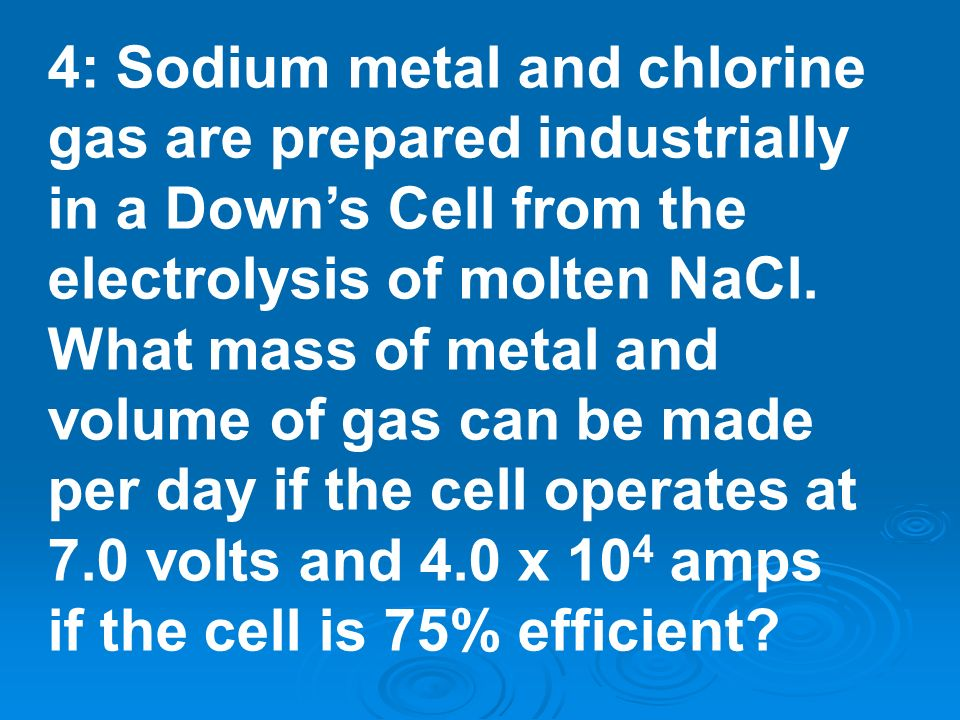 4: Sodium metal and chlorine gas are prepared industrially in a Down's Cell from the electrolysis of molten NaCl.