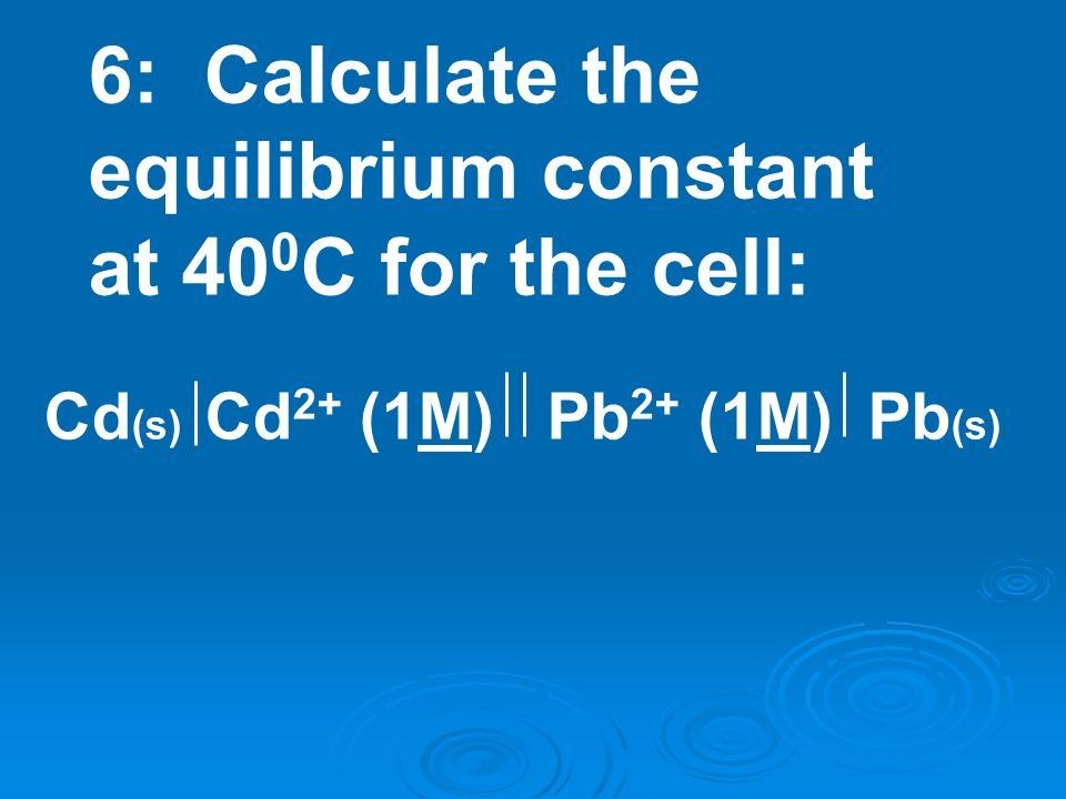6: Calculate the equilibrium constant at 400C for the cell: