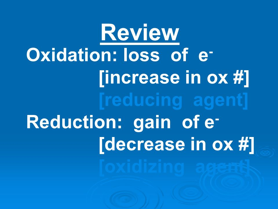 Review Oxidation: loss of e- [increase in ox #] [reducing agent]